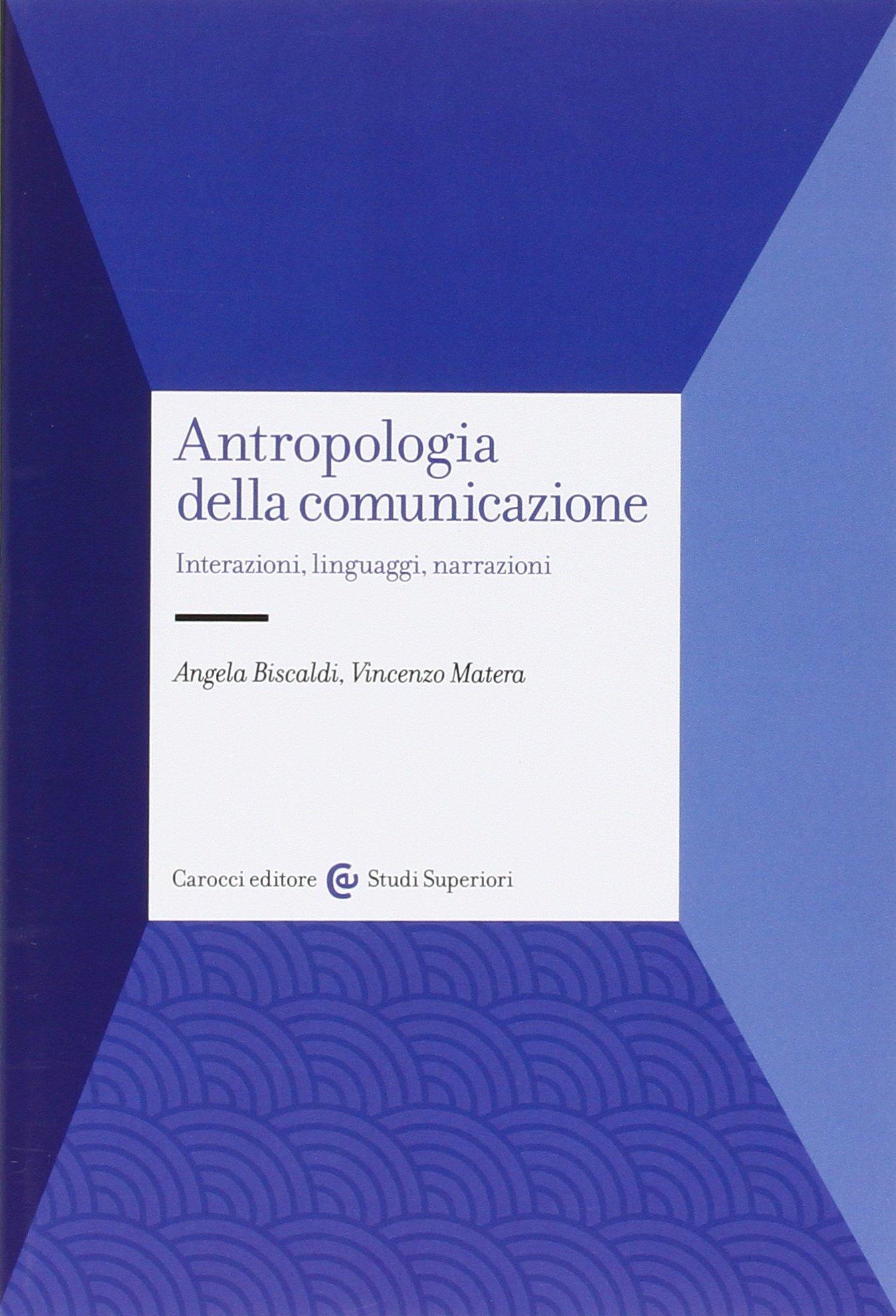 Antropologia della comunicazione. Interazioni, linguaggi, narrazioni Copertina flessibile – 18 apr 2016 Angela Biscaldi Vincenzo Matera Carocci 8843082086