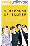 5 Seconds of Summer: The Ultimate 5SOS Fan Book 2015: 5 Seconds of Summer Book (5 Seconds of Summer Fan Books) (English Edition)