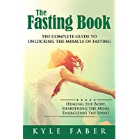 The Fasting Book - The Complete Guide to Unlocking the Miracle of Fasting: Healing...