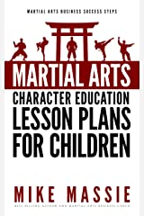 Martial Arts Character Education Lesson Plans for Children: A Complete 16-Week Curriculum for Teaching Character Values and Life Skills in Your Martial ... Arts Business Success Steps Book 4) Kindle Edition