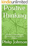 Positive Thinking: The Art of Changing Your Thinking From Negative to Positive