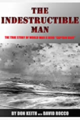 """The Indestructible Man: The True Story of World War II Hero """"Captain Dixie"""" Kindle Edition"""