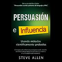 Persuasión, influencia y manipulación usando métodos científicamente probados: Cómo persuadir, influenciar y manipular…
