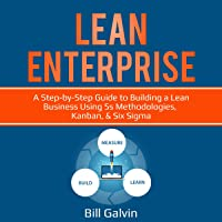 Lean Enterprise: A Step-By-Step Guide to Building a Lean Business Using 5s Methodologies, Kanban, & Six Sigma: Lean Six, Book 6