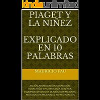 PIAGET Y LA NIÑEZ EXPLICADO EN 10 PALABRAS: ACCIÓN-ACOMODACIÓN-ADAPTACIÓN-ASIMILACIÓN-EPISTEMOLOGÍA GENÉTICA-ESQUEMA-ESTADIOS DE LA NIÑEZ-OPERACIONES-PERÍODOS OPERACIONALES-REPRESENTACIÓN