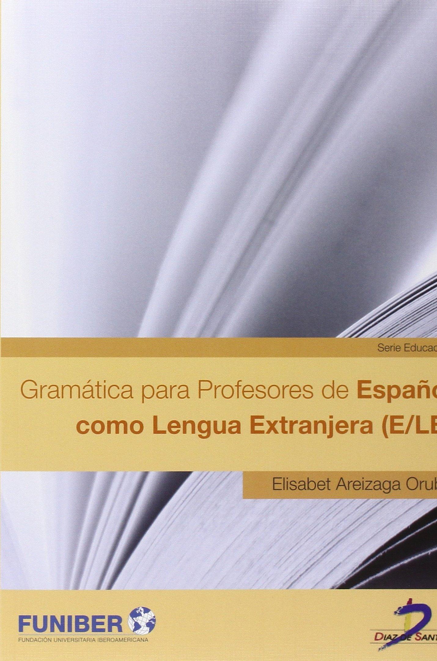 Gramática para Profesores de Español como Lengua Extranjera (E/LE) Tapa blanda – 1 ene 2013 Elisabet Areizaga Orube Ediciones Díaz de Santos S.A. 847978900X