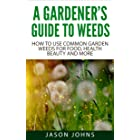 A Gardener's Guide To Weeds: How To Use Common Garden Weeds For Food, Health, Beauty And More (Inspiring Gardening Ideas Book