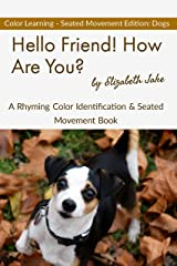 Hello Friend!  How Are You? - Color Seated Movement Edition: Dogs: A Rhyming Color Identification & Seated Movement Book (Hello Friends Colors: Dogs 3) Kindle Edition