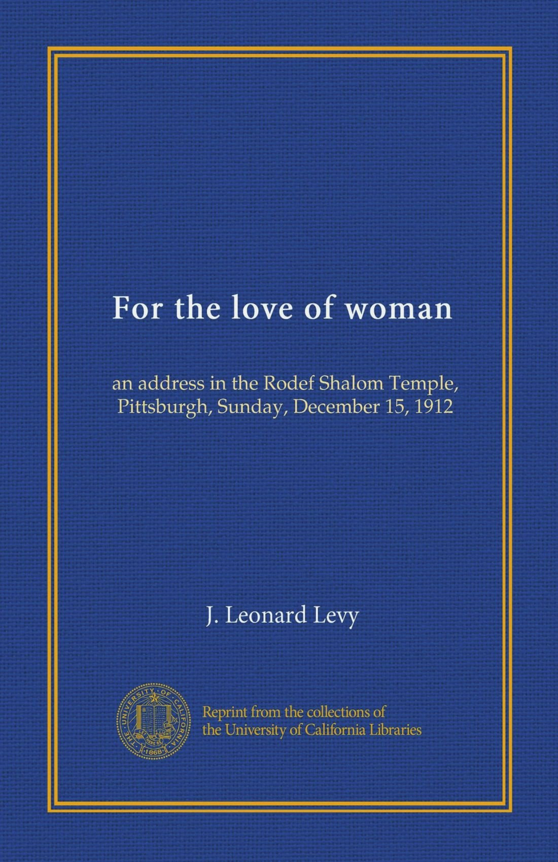 Download For the love of woman: an address in the Rodef Shalom Temple, Pittsburgh, Sunday, December 15, 1912 ebook