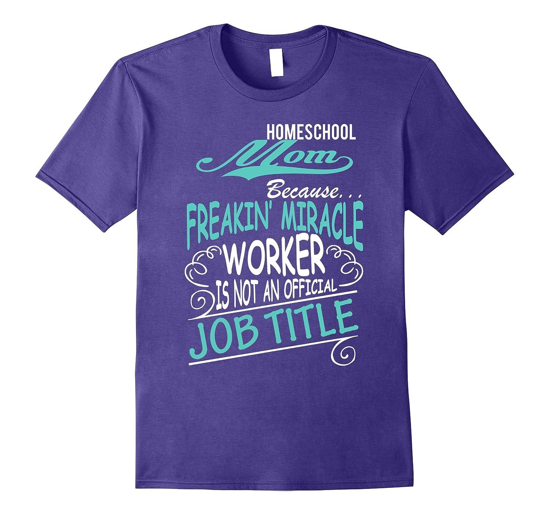 Homeschool Mom – Freakin Miracle Worker Job Title T-Shirt-TJ – theteejob
