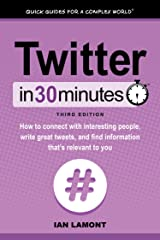 Twitter In 30 Minutes (3rd Edition) (In 30 Minutes Series): How to connect with interesting people, write great tweets, and find information that's relevant to you Kindle Edition