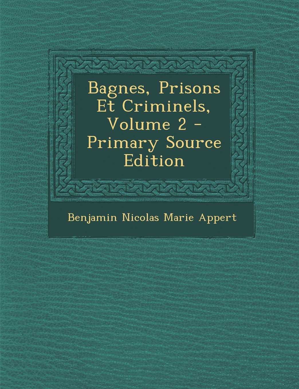 Bagnes, Prisons Et Criminels, Volume 2