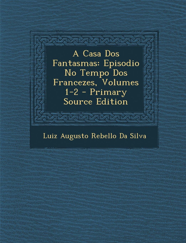 A Casa Dos Fantasmas: Episodio No Tempo Dos Francezes, Volumes 1-2 - Primary Source Edition (Portuguese Edition) ebook