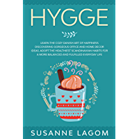 Hygge: Learn the Cozy Danish Art of Happiness Discovering Gorgeous Office and Home Decor Ideas. Adopt the Healthiest Scandinavian Habits for a More Balanced ... Fulfilled Everyday Life (English Edition)