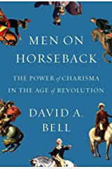 Men on Horseback: The Power of Charisma in the Age of Revolution Kindle Edition