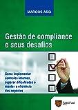 Gestão de Compliance e Seus Desafios: Como Implementar Controles Internos, Superar Dificuldades e Manter a Eficiência dos Negócios