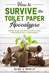 How to Survive the Toilet Paper Apocalypse: 101 Plus Things to Do Alone or With Your Kids While Quarantined, or in Self-Isolation Kindle Edition