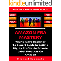 Amazon FBA Mastery: Your 5-Days Beginner To Expert Guide In Selling Highly Profitable Private Label Products On Amazon (Business & Money Series Book 10)