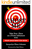 Ghost Me: Build Your Brand, Attract Better Opportunities and Take Your Place as a Prime Influencer with Your Ghostwritten Book (Write Your Book 1)