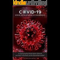 COVID-19 CÓMO ENFRENTARLA EXITOSAMENTE: Lo que puedes hacer para obtener un mejor resultado ante esta enfermedad