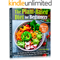 The Plant-Based Diet for Beginners: The Health Benefits of Eating a Plant-Based Diet. 21-Day Meal Plan, Shopping List…