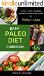 Easy Paleo Diet Cookbook: Simply Healthy Breakfast Recipes and Paleo Smoothies for Weight Loss: Simply Healthy Breakfast...