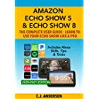 Amazon Echo Show 5 & Echo Show 8 The Complete User Guide - Learn to Use Your Echo Show Like A Pro: Includes Alexa Skills, Tip