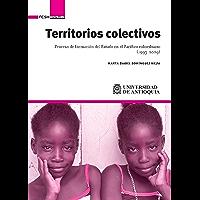 Territorios colectivos: Proceso de formación del Estado en el Pacífico colombiano (1993-2009) (Spanish Edition)