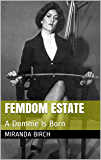 Femdom Estate: A Domme Is Born (Mistress Lucy's Estate Book 5)