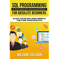 "SQL Programming & Database Management For Absolute Beginners SQL Server, Structured Query Language Fundamentals: ""Learn - By Doing"" Approach And Master SQL"