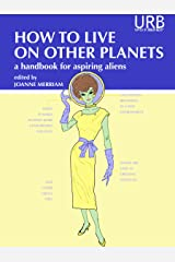 How to Live on Other Planets: A Handbook for Aspiring Aliens Kindle Edition