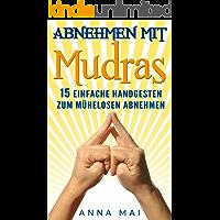 Mudras: Abnehmen mit Mudras: 15 einfache Handgesten zum mühelosen Abnehmen: Abnehmen ohne Diät und Sport (Mudras, Mudras für Anfänger, Mudras zum Abnehmen 1)