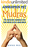 Mudras: Abnehmen mit Mudras: 15 einfache Handgesten zum mühelosen Abnehmen: Abnehmen ohne Diät und Sport (Mudras, Mudras für Anfänger, Mudras zum Abnehmen)