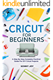 Cricut for Beginners: A Step by Step Complete Practical Guide for DIY Cricut Projects