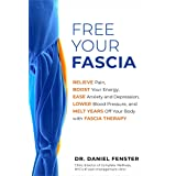 Free Your Fascia: Relieve Pain, Boost Your Energy, Ease Anxiety and Depression, Lower Blood Pressure, and Melt Years Off Your