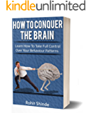 How To Conquer The Brain: Learn How to Take Full Control Over Your Behaviour Patterns, Changing Habits, Neural Pathways