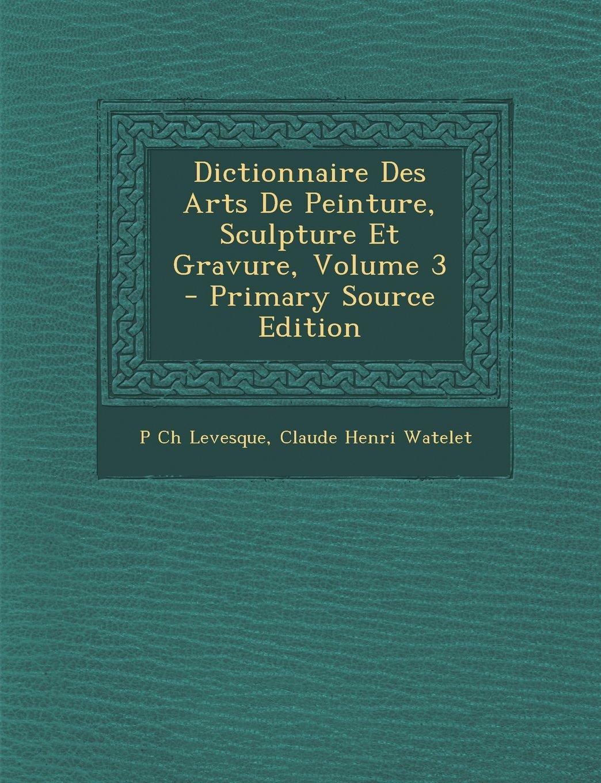Read Online Dictionnaire Des Arts de Peinture, Sculpture Et Gravure, Volume 3 - Primary Source Edition (French Edition) PDF