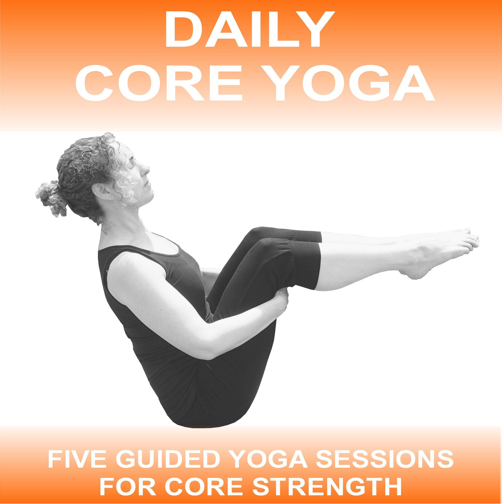 Daily Core Yoga: 5 x 15 Minute Core Yoga Sessions to Develop ...
