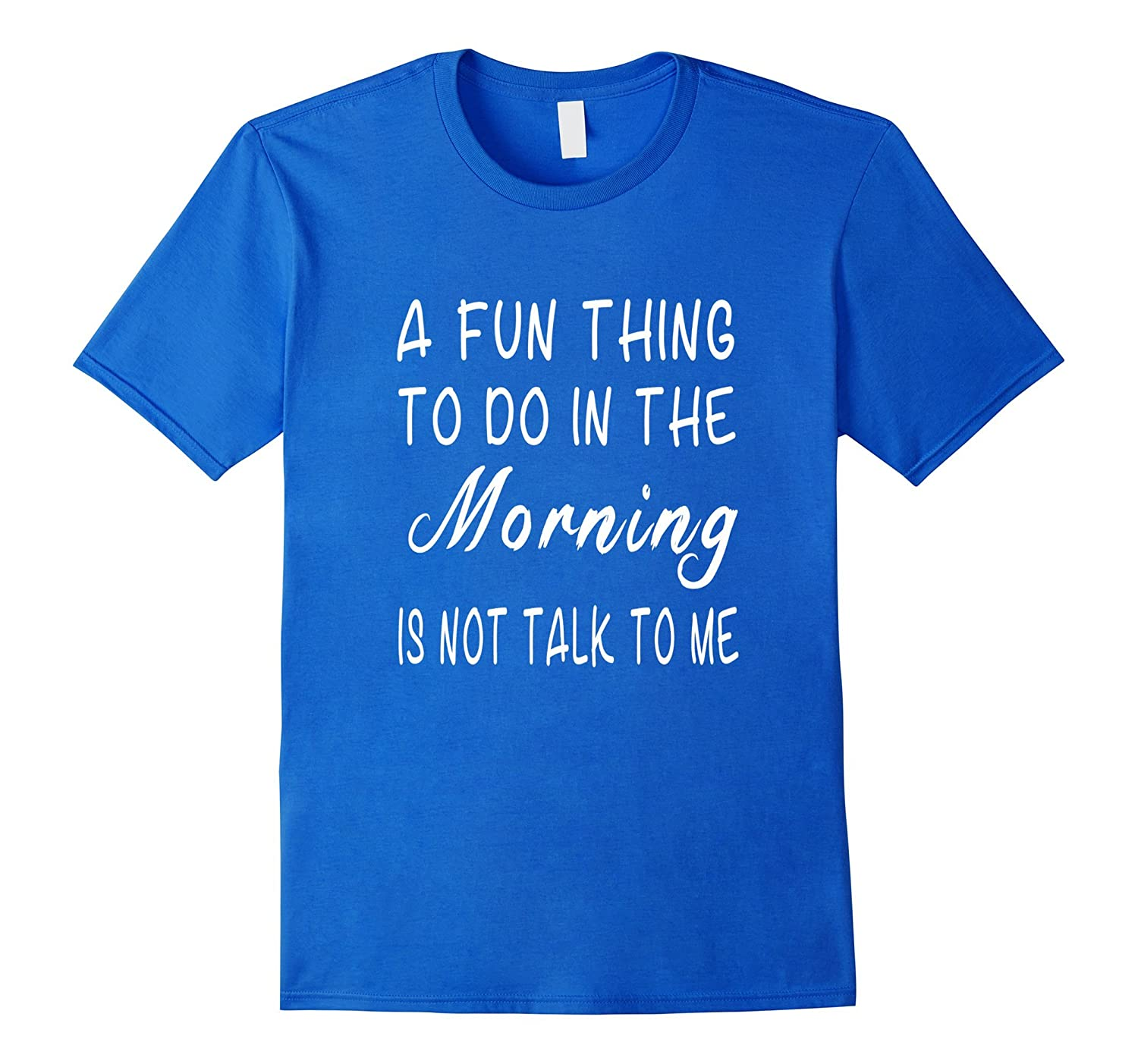 A Fun Thing To Do In The Morning Is Not Talk To Me T-Shirt-alottee gift