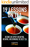 19 Lessons On Tea: Become an Expert on Buying, Brewing, and Drinking the Best Tea