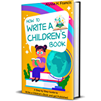 HOW TO WRITE A CHILDREN'S BOOK : A Step by Step Guide to Write a Children's Book and get Published (English Edition)