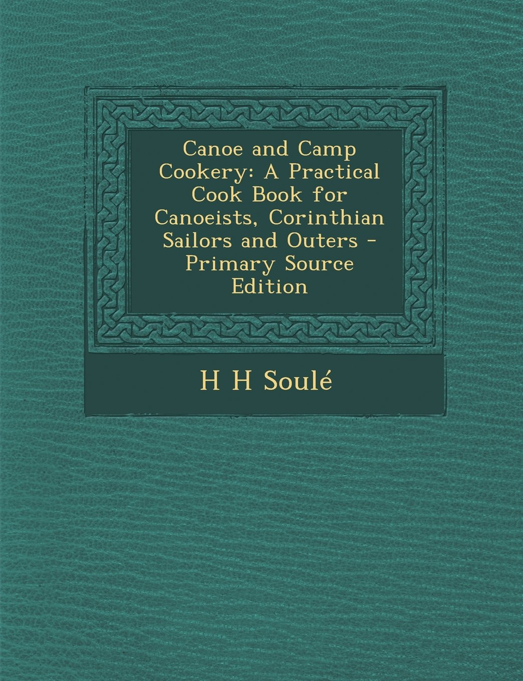 Download Canoe and Camp Cookery: A Practical Cook Book for Canoeists, Corinthian Sailors and Outers - Primary Source Edition pdf