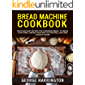 BREAD MACHINE COOKBOOK: Quick And Easy Recipes For Homemade Bread To Amaze Your Family. Baking Creations, Gluten-Free…