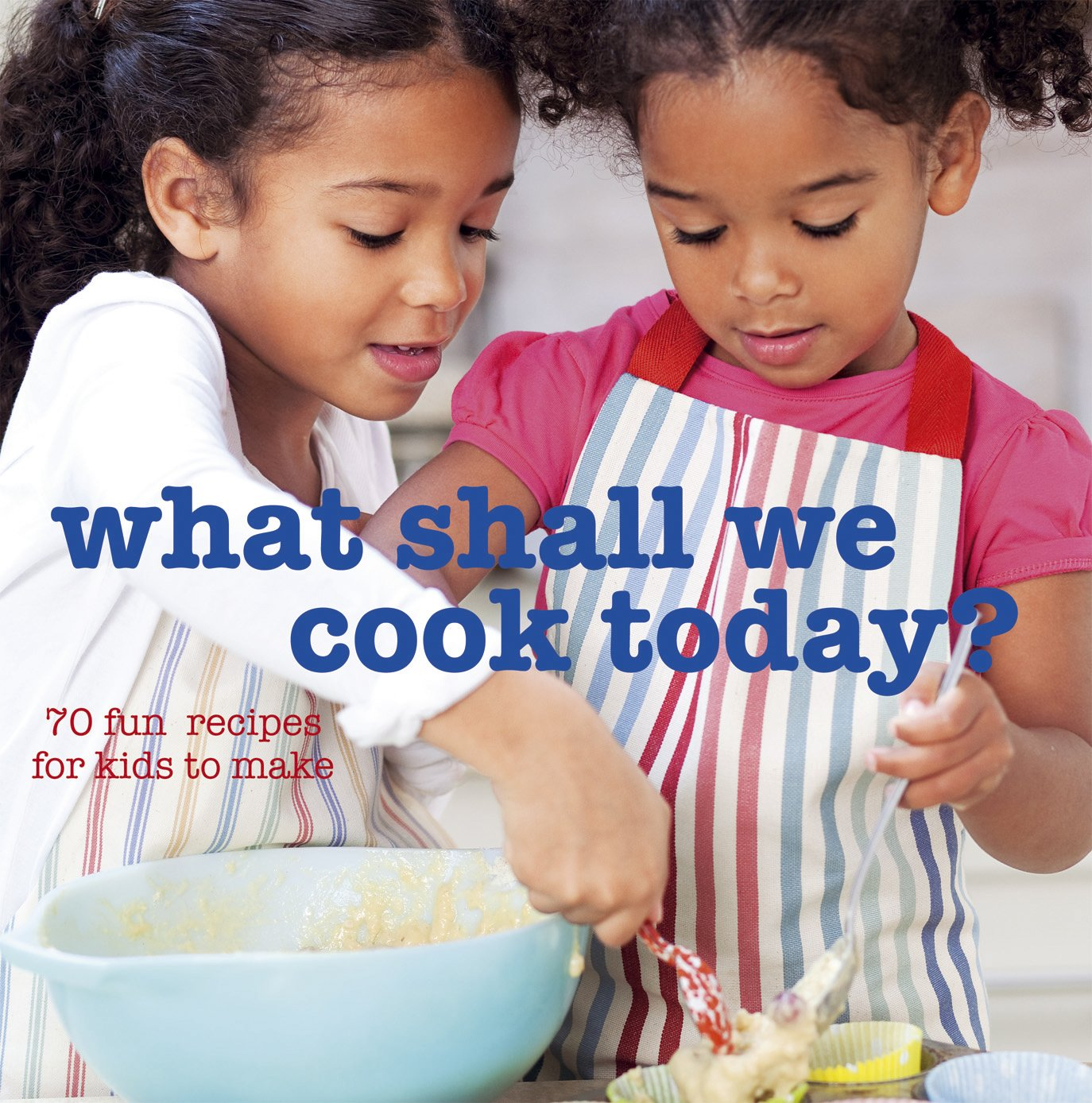 What Shall We Cook Today?: More Than 70 Fun Recipes for Kids