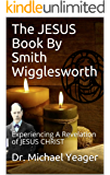 The JESUS Book By Smith Wigglesworth: Experiencing A Revelation of JESUS CHRIST