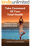 Take Command of Your Total Health: A Woman's Guide to Fearless Aging