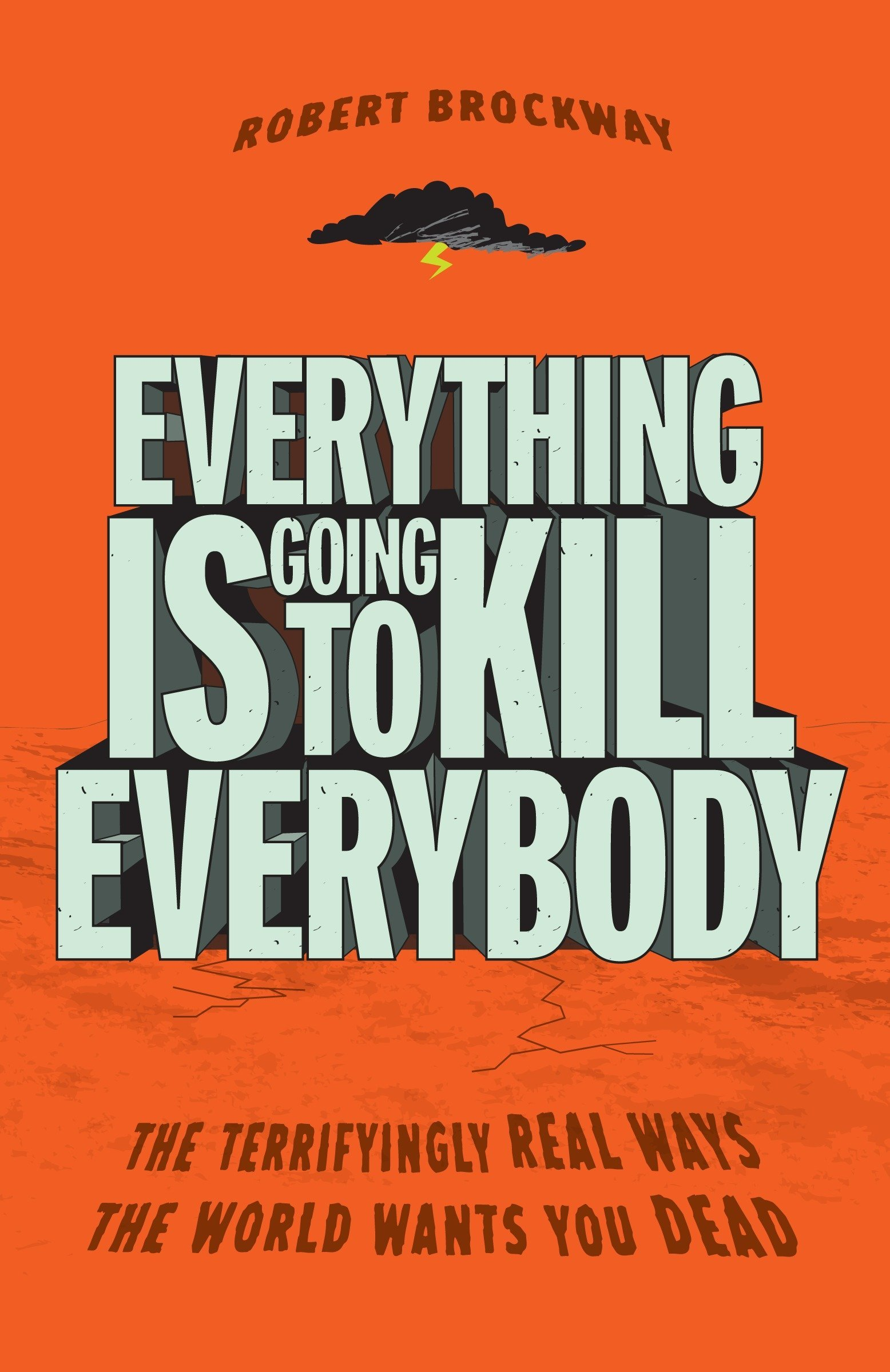 Download Everything Is Going to Kill Everybody: The Terrifyingly Real Ways the World Wants You Dead PDF