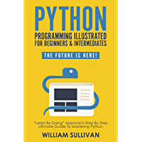 "Python Programming Illustrated For Beginners & Intermediates: ""Learn By Doing"" Approach-Step By Step Ultimate Guide To Mastering Python: The Future Is Here!"