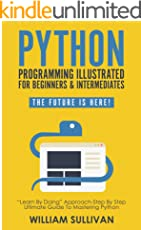 """Python Programming Illustrated For Beginners & Intermediates: """"Learn By Doing"""" Approach-Step By Step Ultimate Guide To Mastering Python: The Future Is Here! (English Edition)"""