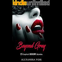 Beyond Grey - 15 Explicit BDSM Stories (Alexandra Noir's BDSM Erotica Book 11)